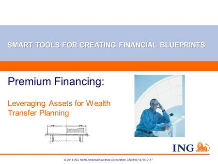 © 2014 ING North America Insurance Corporation. CN0109-14755-0117 Premium Financing: Leveraging Assets for Wealth Transfer Planning SMART TOOLS FOR CREATING.