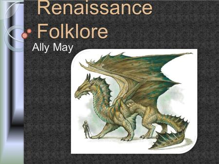 Renaissance Folklore Ally May. Folklore o The traditional beliefs, customs, and stories of a community, passed through the generations by word of mouth.