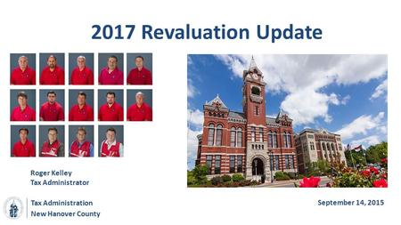 New Hanover County 2017 Revaluation Update Roger Kelley Tax Administrator Tax Administration September 14, 2015.