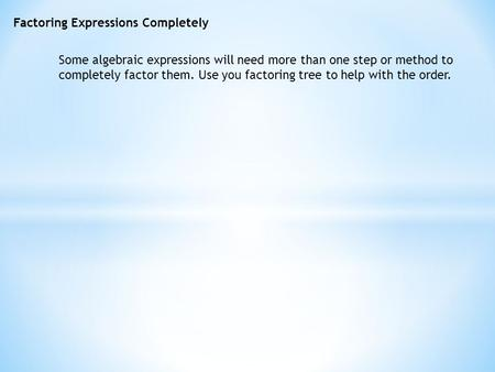 Factoring Expressions Completely Some algebraic expressions will need more than one step or method to completely factor them. Use you factoring tree to.