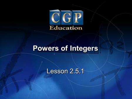 1 Lesson 2.5.1 Powers of Integers. 2 Lesson 2.5.1 Powers of Integers California Standards: Number Sense 1.2 Add, subtract, multiply, and divide rational.