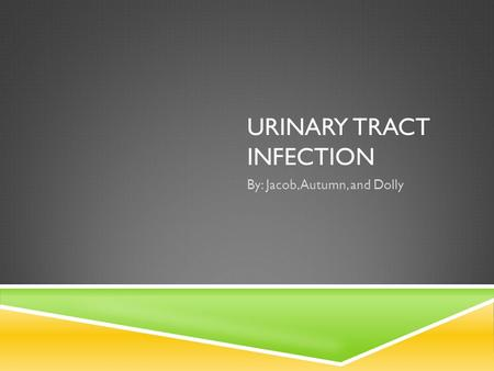 URINARY TRACT INFECTION By: Jacob, Autumn, and Dolly.