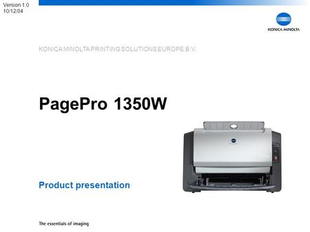 KONICA MINOLTA PRINTING SOLUTIONS EUROPE B.V. PagePro 1350W Product presentation Version 1.0 10/12/04.