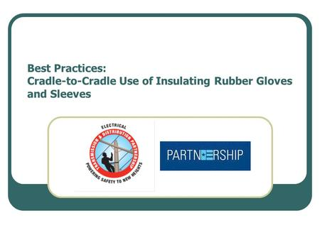 Best Practices: Cradle-to-Cradle Use of Insulating Rubber Gloves and Sleeves.