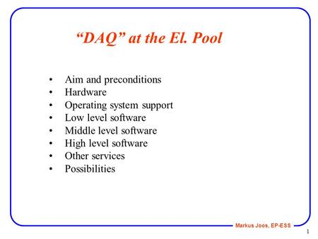 "Markus Joos, EP-ESS 1 ""DAQ"" at the El. Pool Aim and preconditions Hardware Operating system support Low level software Middle level software High level."