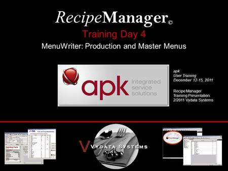 Training Day 4 MenuWriter: Production and Master Menus Recipe Manager © Recipe Manager Training Presentation 2/2011 Vydata Systems apk User Training December.