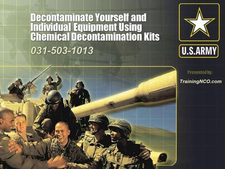 Decontaminate Yourself and Individual Equipment Using Chemical Decontamination Kits 031-503-1013 Presented by: TrainingNCO.com.