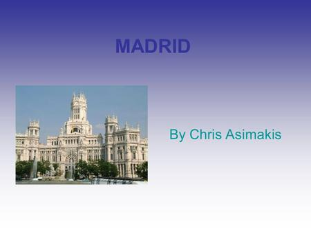 MADRID By Chris Asimakis. History… Madrid (English and Spanish: is the capital and largest city of Spain. The population of the city is roughly 3.3 million.