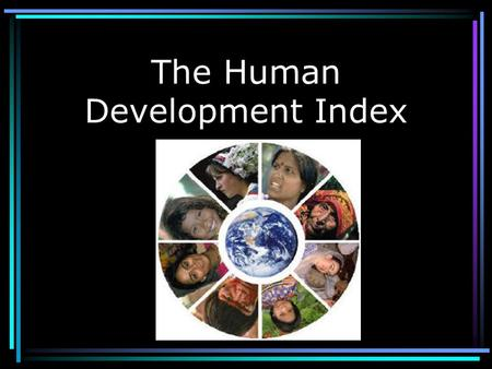 The Human Development Index What is it? 3. Knowledge (Literacy Rate, enrolment rates in school, etc.) - A yearly comparison of the development of nations.