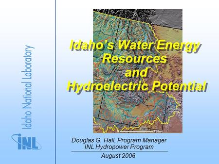 Idaho's Water Energy Resources and Hydroelectric Potential Douglas G. Hall, Program Manager INL Hydropower Program August 2006.