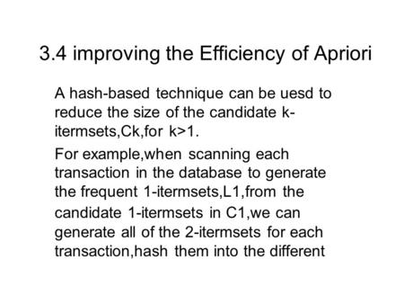 3.4 improving the Efficiency of Apriori A hash-based technique can be uesd to reduce the size of the candidate k- itermsets,Ck,for k>1. For example,when.