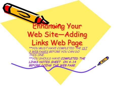 Enhancing Your Web Site—Adding Links Web Page **YOU MUST HAVE COMPLETED THE 1ST 3 WEB PAGES BEFORE YOU CAN DO THIS ONE. **YOU SHOULD HAVE COMPLETED THE.