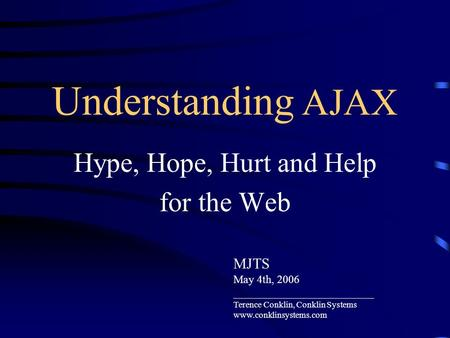 Understanding AJAX Hype, Hope, Hurt and Help for the Web MJTS May 4th, 2006 _________________________ Terence Conklin, Conklin Systems www.conklinsystems.com.
