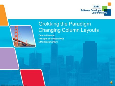 © 2006 EMC Corporation. All rights reserved. Grokking the Paradigm Changing Column Layouts Dennis Dawson Principal Technical Writer EMC/Documentum.