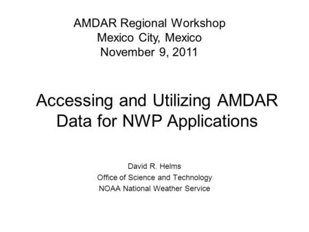 Accessing and Utilizing AMDAR Data for NWP Applications David R. Helms Office of Science and Technology NOAA National Weather Service AMDAR Regional Workshop.