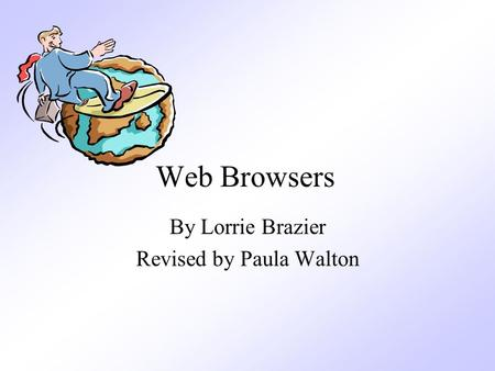 Web Browsers By Lorrie Brazier Revised by Paula Walton.