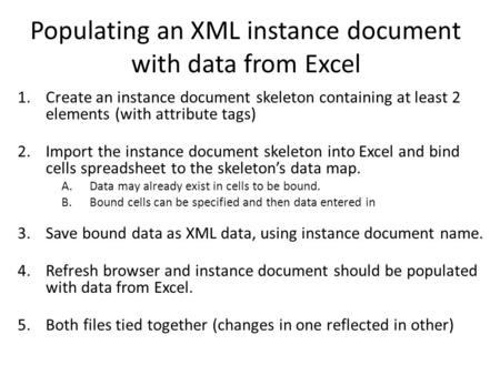 Populating an XML instance document with data from Excel 1.Create an instance document skeleton containing at least 2 elements (with attribute tags) 2.Import.