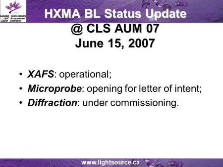 HXMA BL Status CLS AUM 07 June 15, 2007 XAFS: operational; Microprobe: opening for letter of intent; Diffraction: under commissioning.