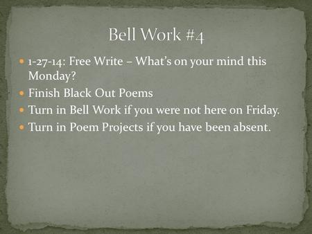 1-27-14: Free Write – What's on your mind this Monday? Finish Black Out Poems Turn in Bell Work if you were not here on Friday. Turn in Poem Projects if.