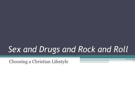 Sex and Drugs and Rock and Roll Choosing a Christian Lifestyle.