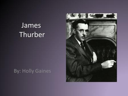 James Thurber By: Holly Gaines. Background Information Born in Columbus, Ohio Attended Ohio State University and joined The New Yorker magazine in 1927.