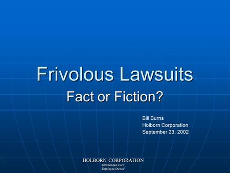 HOLBORN CORPORATION Established 1920 Employee Owned Frivolous Lawsuits Fact or Fiction? Bill Burns Holborn Corporation September 23, 2002.