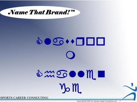 Name That Brand!™ SPORTS CAREER CONSULTING Classroo m Challen ge Copyright © 2007 by Sports Career Consulting, LLC.