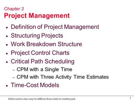 1 Slides used in class may be different from slides in student pack Chapter 3 Project Management  Definition of Project Management  Structuring Projects.