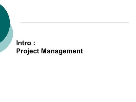 Intro : Project Management. 1.Project : series of related jobs usually directed toward some major output and requiring a significant period of time to.