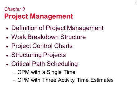 1 Chapter 3 Project Management  Definition of Project Management  Work Breakdown Structure  Project Control Charts  Structuring Projects  Critical.