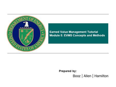 Earned Value Management Tutorial Module 5: EVMS Concepts and Methods Prepared by: