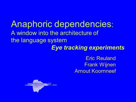 Anaphoric dependencies : A window into the architecture of the language system Eye tracking experiments Eric Reuland Frank Wijnen Arnout Koornneef.