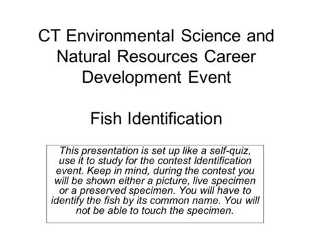 CT Environmental Science and Natural Resources Career Development Event Fish Identification This presentation is set up like a self-quiz, use it to study.