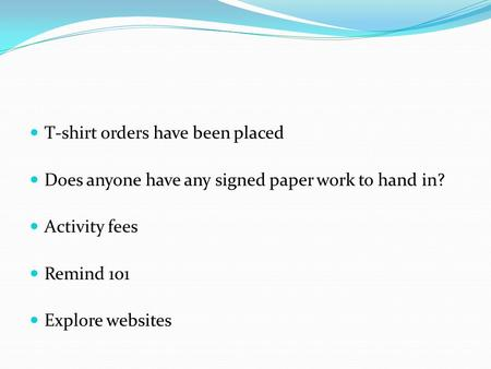 T-shirt orders have been placed Does anyone have any signed paper work to hand in? Activity fees Remind 101 Explore websites.
