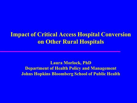 Impact of Critical Access Hospital Conversion on Other Rural Hospitals Laura Morlock, PhD Department of Health Policy and Management Johns Hopkins Bloomberg.