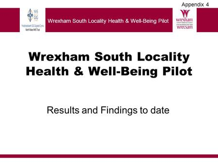 Wrexham South Locality Health & Well-Being Pilot Results and Findings to date Wrexham South Locality Health & Well-Being Pilot Appendix 4.