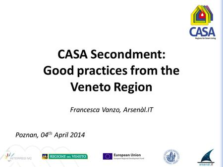 CASA Secondment: Good practices from the Veneto Region Francesca Vanzo, Arsenàl.IT Poznan, 04 th April 2014.