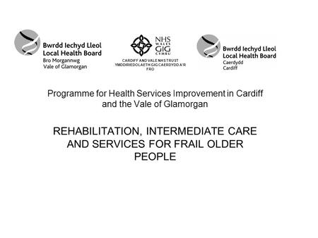 Programme for Health Services Improvement in Cardiff and the Vale of Glamorgan REHABILITATION, INTERMEDIATE CARE AND SERVICES FOR FRAIL OLDER PEOPLE CARDIFF.