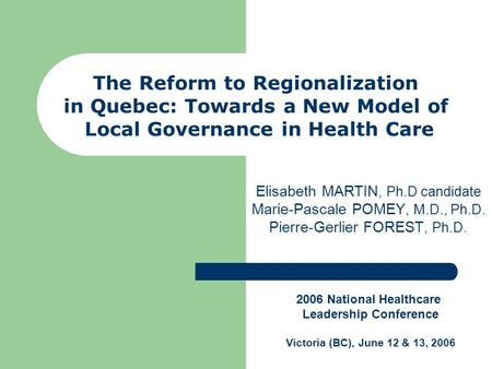 The Reform to Regionalization in Quebec: Towards a New Model of Local Governance in Health Care Elisabeth MARTIN, Ph.D candidate Marie-Pascale POMEY, M.D.,