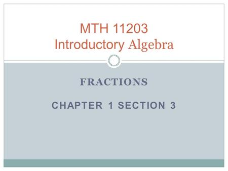 FRACTIONS CHAPTER 1 SECTION 3 MTH 11203 Introductory Algebra.