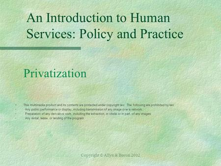 Copyright © Allyn & Bacon 2002 An Introduction to Human Services: Policy and Practice Privatization §This multimedia product and its contents are protected.