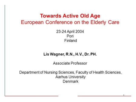 1 Towards Active Old Age European Conference on the Elderly Care 23-24 April 2004 Pori Finland Lis Wagner, R.N., H.V., Dr. PH. Associate Professor Department.
