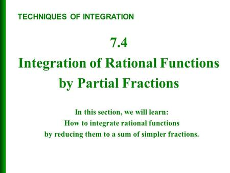 7.4 Integration of Rational Functions by Partial Fractions TECHNIQUES OF INTEGRATION In this section, we will learn: How to integrate rational functions.