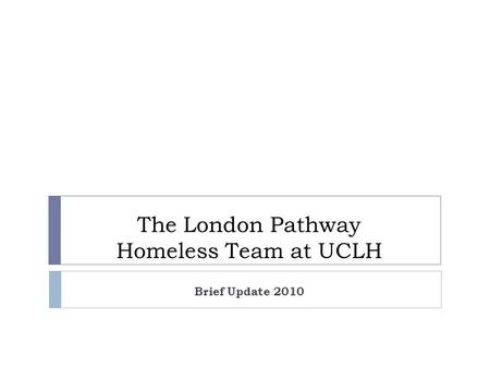 The London Pathway Homeless Team at UCLH Brief Update 2010.
