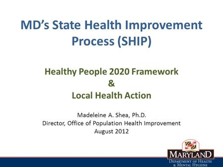 MD's State Health Improvement Process (SHIP) Healthy People 2020 Framework & Local Health Action Madeleine A. Shea, Ph.D. Director, Office of Population.