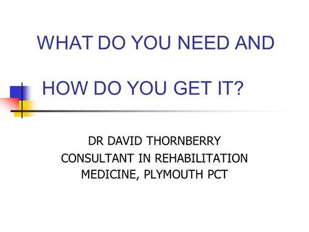 WHAT DO YOU NEED AND HOW DO YOU GET IT? DR DAVID THORNBERRY CONSULTANT IN REHABILITATION MEDICINE, PLYMOUTH PCT.