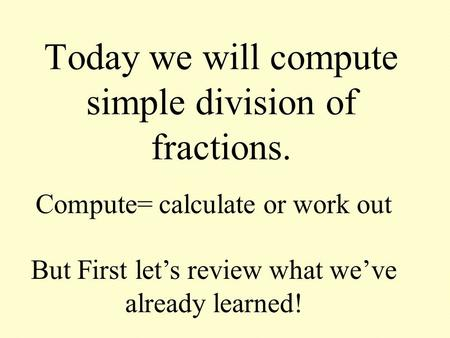 Today we will compute simple division of fractions. Compute= calculate or work out But First let's review what we've already learned!