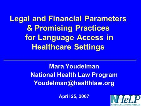 Legal and Financial Parameters & Promising Practices for Language Access in Healthcare Settings Mara Youdelman National Health Law Program