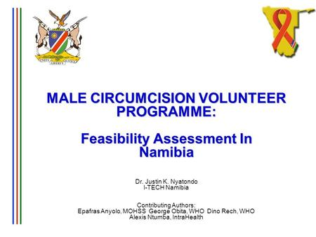 MALE CIRCUMCISION VOLUNTEER PROGRAMME: Feasibility Assessment In Namibia MALE CIRCUMCISION VOLUNTEER PROGRAMME: Feasibility Assessment In Namibia Dr. Justin.