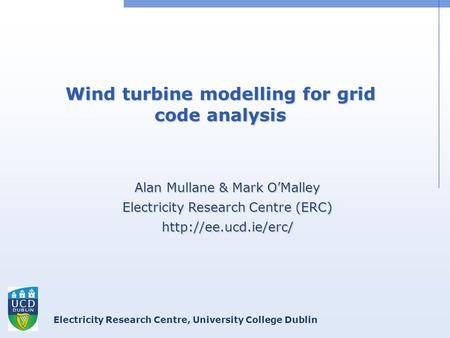 Electricity Research Centre, University College Dublin Wind turbine modelling for grid code analysis Alan Mullane & Mark O'Malley Electricity Research.